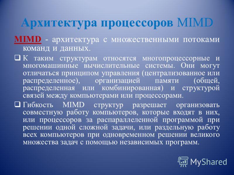 Архитектура процессоров MIMD MIMD - архитектура с множественными потоками команд и данных. К таким структурам относятся многопроцессорные и многомашинные вычислительные системы. Они могут отличаться принципом управления (централизованное или распреде