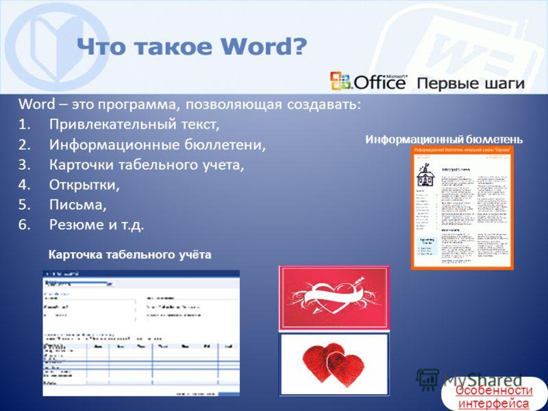 Информационный бюллетень Карточка табельного учёта Word – это программа, позволяющая создавать: 1.Привлекательный текст, 2.Информационные бюллетени, 3.Карточки табельного учета, 4.Открытки, 5.Письма, 6.Резюме и т.д. Особенности интерфейса