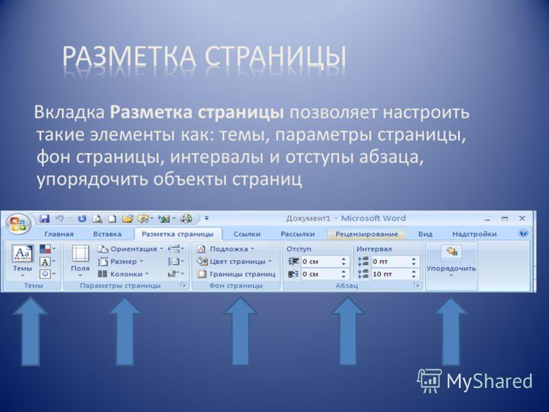 Вкладка Разметка страницы позволяет настроить такие элементы как: темы, параметры страницы, фон страницы, интервалы и отступы абзаца, упорядочить объекты страниц