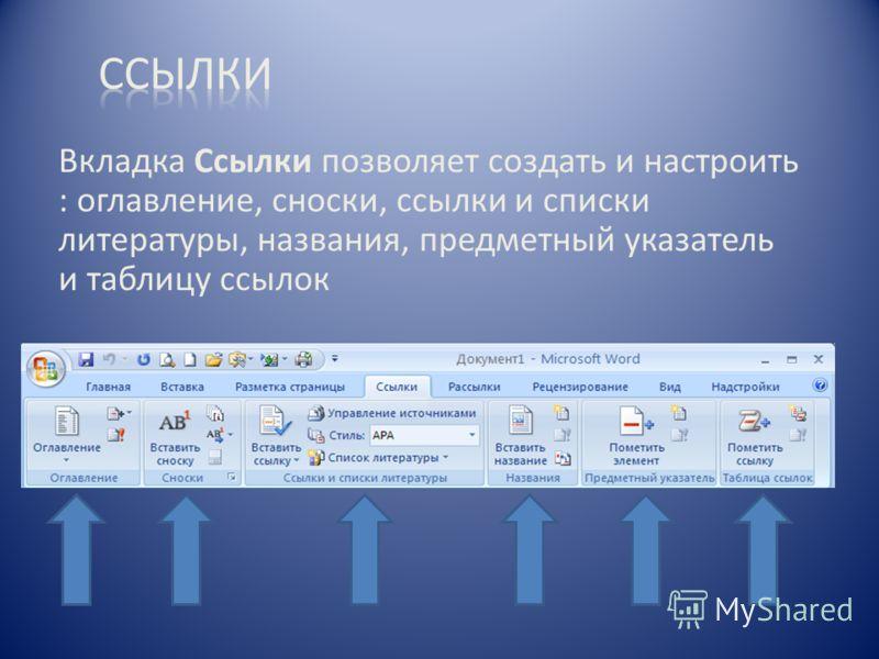 Вкладка Ссылки позволяет создать и настроить : оглавление, сноски, ссылки и списки литературы, названия, предметный указатель и таблицу ссылок