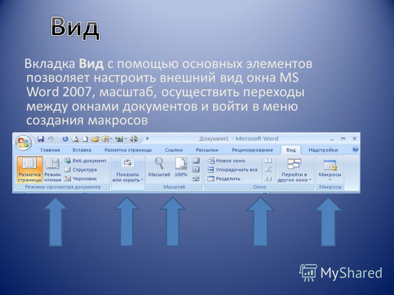 Вкладка Вид с помощью основных элементов позволяет настроить внешний вид окна MS Word 2007, масштаб, осуществить переходы между окнами документов и войти в меню создания макросов