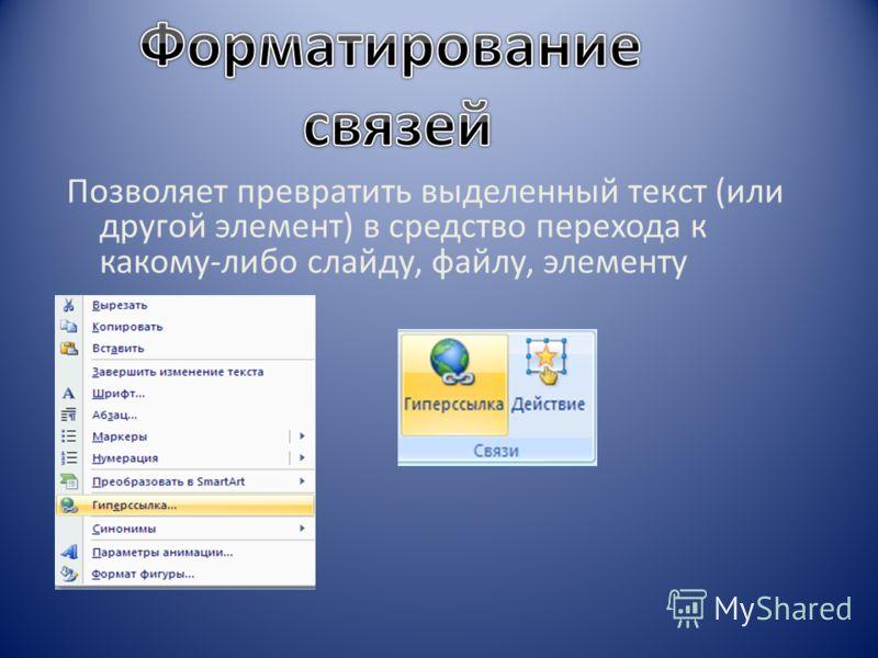 Позволяет превратить выделенный текст (или другой элемент) в средство перехода к какому-либо слайду, файлу, элементу