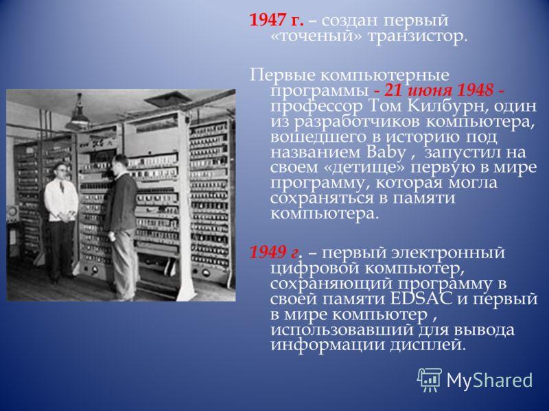 1947 г. – создан первый «точеный» транзистор. Первые компьютерные программы - 21 июня 1948 - профессор Том Килбурн, один из разработчиков компьютера, вошедшего в историю под названием Baby, запустил на своем «детище» первую в мире программу, которая
