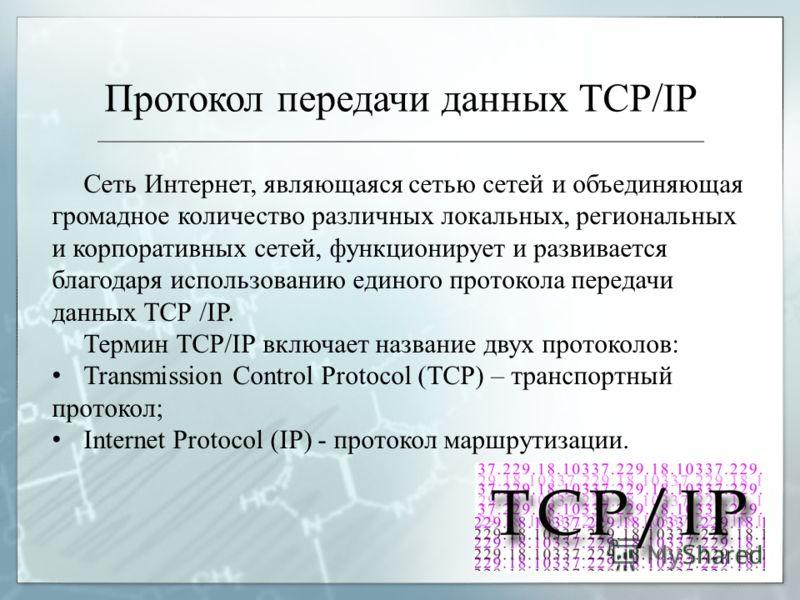 Протокол передачи данных TCP/IP Сеть Интернет, являющаяся сетью сетей и объединяющая громадное количество различных локальных, региональных и корпоративных сетей, функционирует и развивается благодаря использованию единого протокола передачи данных Т