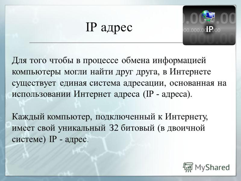 IР адрес Для тoгo чтобы в процессе обмена информацией компьютеры могли найти друг друга, в Интернете cyществует единая система адресации, основанная на использовании Интернет адреса (IP - aдpeca). Каждый компьютер, подключенный к Интернету, имеет сво
