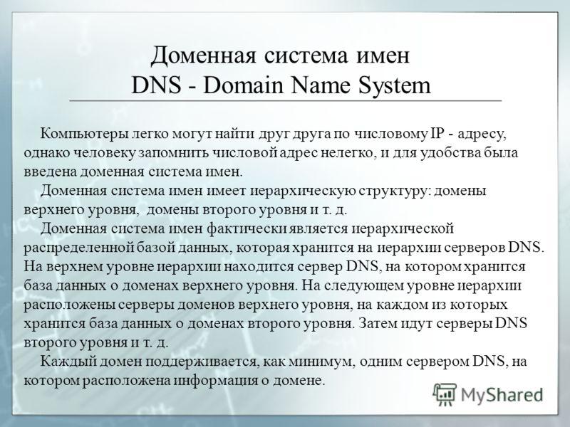 Доменная система имен DNS - Domain Name System Компьютеры легко могут найти друг друга по числовому IР - адресу, однако человеку запомнить числовой адрес нелегко, и для удобства была ввeдeна доменная система имен. Доменная система имен имеет иерархич