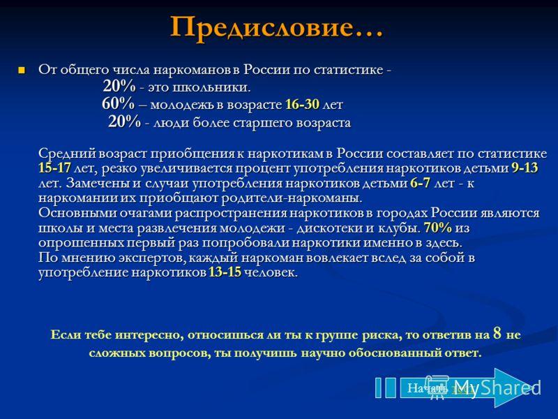Предисловие… От общего числа наркоманов в России по статистике - 20% - это школьники. 60% – молодежь в возрасте 16-30 лет 20% - люди более старшего возраста Средний возраст приобщения к наркотикам в России составляет по статистике 15-17 лет, резко ув