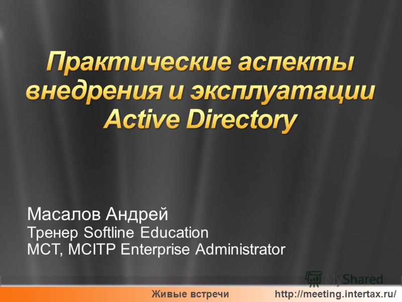 Живые встречи http://meeting.intertax.ru/ Масалов Андрей Тренер Softline Education MCT, MCITP Enterprise Administrator