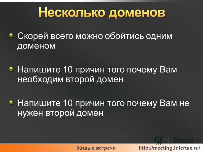 Живые встречи http://meeting.intertax.ru/ Скорей всего можно обойтись одним доменом Напишите 10 причин того почему Вам необходим второй домен Напишите 10 причин того почему Вам не нужен второй домен