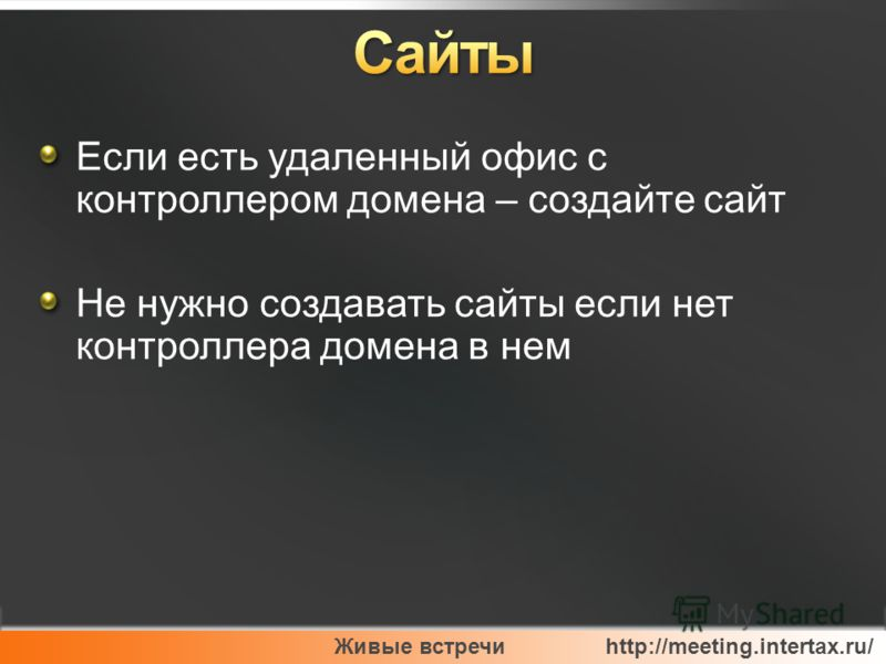 Живые встречи http://meeting.intertax.ru/ Если есть удаленный офис с контроллером домена – создайте сайт Не нужно создавать сайты если нет контроллера домена в нем