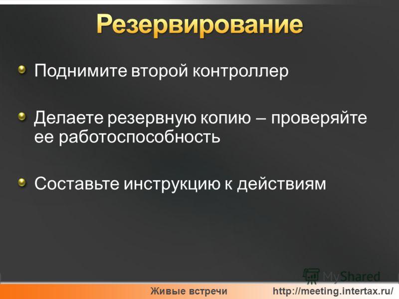 Живые встречи http://meeting.intertax.ru/ Поднимите второй контроллер Делаете резервную копию – проверяйте ее работоспособность Составьте инструкцию к действиям