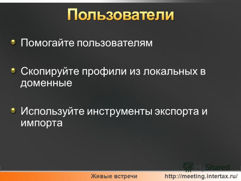 Живые встречи http://meeting.intertax.ru/ Помогайте пользователям Скопируйте профили из локальных в доменные Используйте инструменты экспорта и импорта