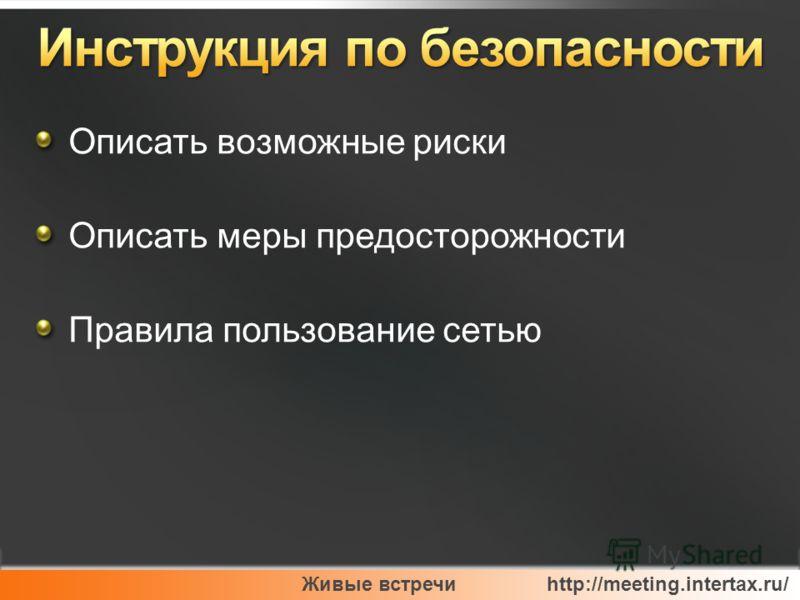 Живые встречи http://meeting.intertax.ru/ Описать возможные риски Описать меры предосторожности Правила пользование сетью