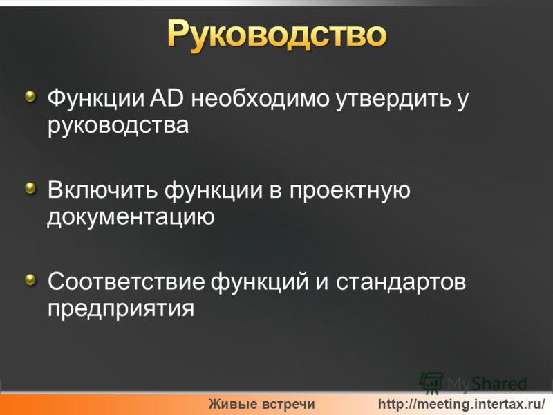 Живые встречи http://meeting.intertax.ru/ Функции AD необходимо утвердить у руководства Включить функции в проектную документацию Соответствие функций и стандартов предприятия