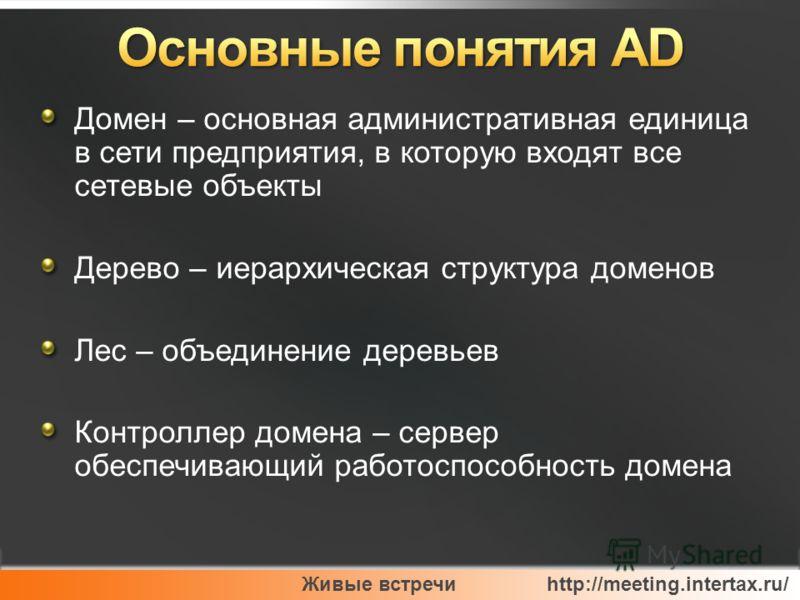 Живые встречи http://meeting.intertax.ru/ Домен – основная административная единица в сети предприятия, в которую входят все сетевые объекты Дерево – иерархическая структура доменов Лес – объединение деревьев Контроллер домена – сервер обеспечивающий