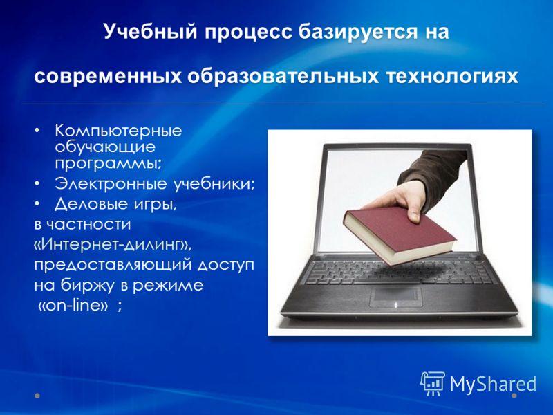 Компьютерные обучающие программы; Электронные учебники; Деловые игры, в частности «Интернет-дилинг», предоставляющий доступ на биржу в режиме «on-line» ; Учебный процесс базируется на современных образовательных технологиях
