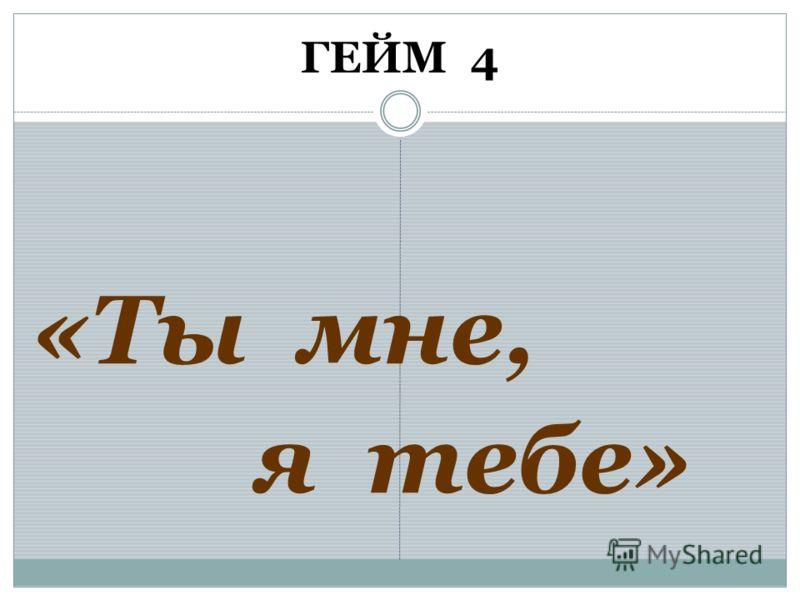 ГЕЙМ 4 «Ты мне, я тебе»