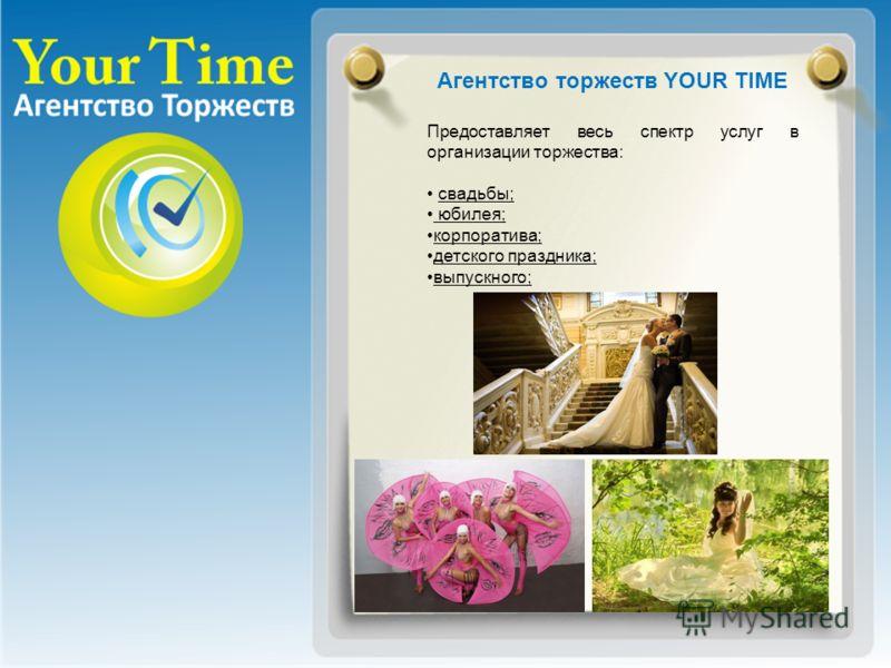 Агентство торжеств YOUR TIME Предоставляет весь спектр услуг в организации торжества: свадьбы; юбилея; корпоратива; детского праздника; выпускного;