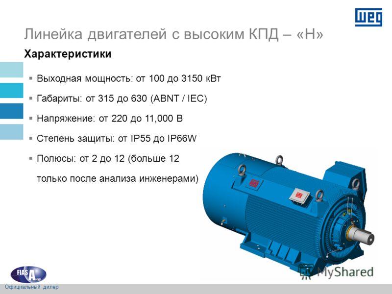 Характеристики Линейка двигателей с высоким КПД – «H» Выходная мощность: от 100 до 3150 кВт Габариты: от 315 до 630 (ABNT / IEC) Напряжение: от 220 до 11,000 В Степень защиты: от IP55 до IP66W Полюсы: от 2 до 12 (больше 12 только после анализа инжене
