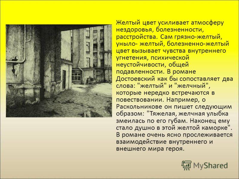 Желтый цвет усиливает атмосферу нездоровья, болезненности, расстройства. Сам грязно-желтый, уныло- желтый, болезненно-желтый цвет вызывает чувства внутреннего угнетения, психической неустойчивости, общей подавленности. В романе Достоевский как бы соп