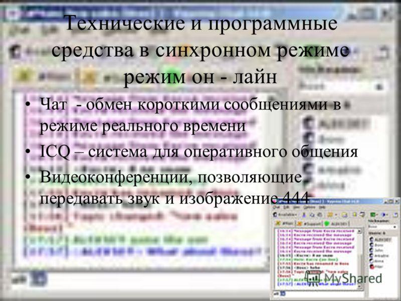 Технические и программные средства в синхронном режиме режим он - лайн Чат - обмен короткими сообщениями в режиме реального времени ICQ – система для оперативного общения Видеоконференции, позволяющие передавать звук и изображение 444