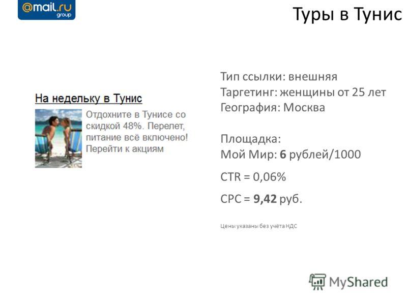 Туры в Тунис Тип ссылки: внешняя Таргетинг: женщины от 25 лет География: Москва Площадка: Мой Мир: 6 рублей/1000 CTR = 0,06% CPC = 9,42 руб. Цены указаны без учёта НДС