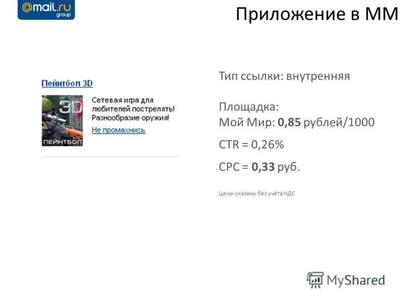 Приложение в ММ Тип ссылки: внутренняя Площадка: Мой Мир: 0,85 рублей/1000 CTR = 0,26% CPC = 0,33 руб. Цены указаны без учёта НДС