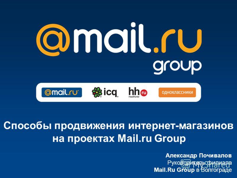 Александр Почивалов Руководитель филиала Mail.Ru Group в Волгограде Способы продвижения интернет-магазинов на проектах Mail.ru Group
