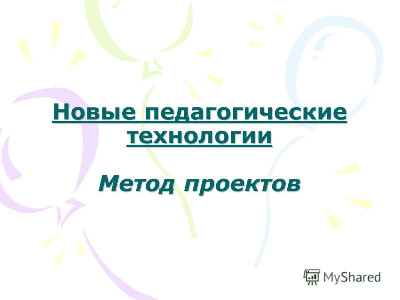 Новые педагогические технологии Метод проектов