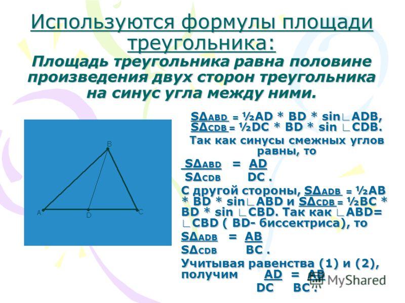 Используются формулы площади треугольника: Площадь треугольника равна половине произведения двух сторон треугольника на синус угла между ними. S ABD = ½AD * BD * sin ADB, S CDB = ½DC * BD * sin CDB. Так как синусы смежных углов равны, то S ABD = AD S