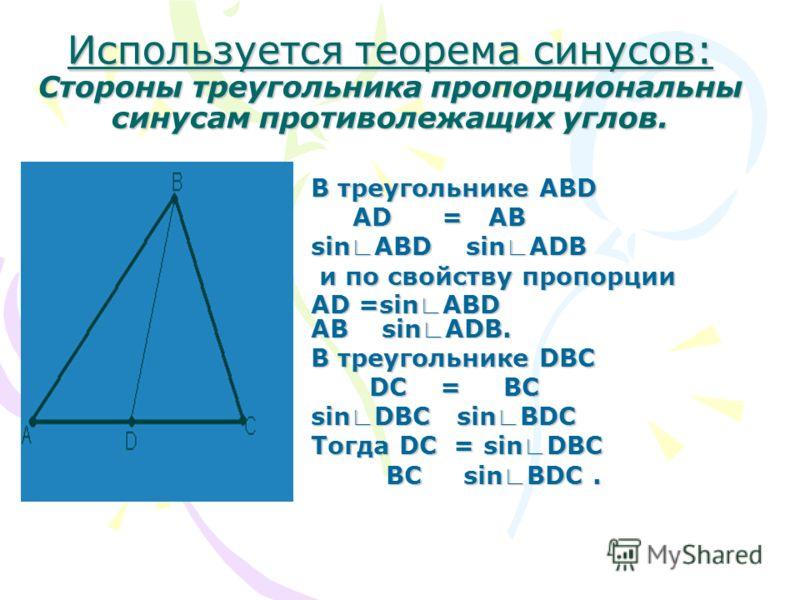 Используется теорема синусов: Стороны треугольника пропорциональны синусам противолежащих углов. В треугольнике ABD AD = AB AD = AB sin ABD sin ADB и по свойству пропорции и по свойству пропорции AD =sin ABD AB sin ADB. В треугольнике DBC DC = BC DC