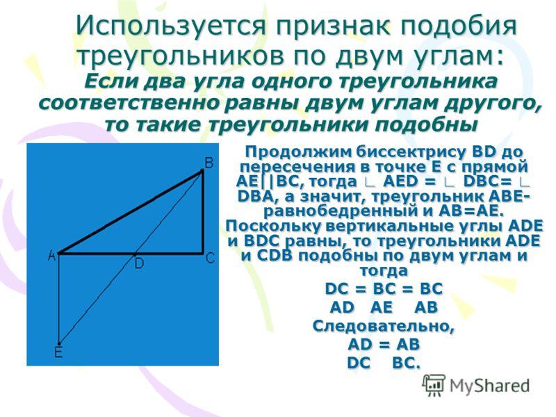 Используется признак подобия треугольников по двум углам: Если два угла одного треугольника соответственно равны двум углам другого, то такие треугольники подобны Продолжим биссектрису BD до пересечения в точке Е с прямой АЕ||ВС, тогда АЕD = DBC= DBA