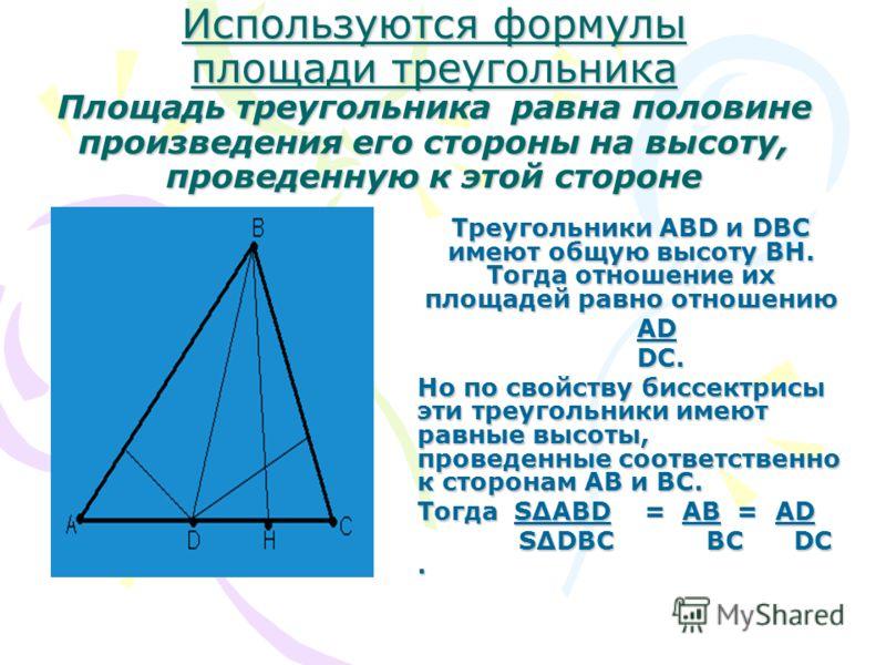 Используются формулы площади треугольника Площадь треугольника равна половине произведения его стороны на высоту, проведенную к этой стороне Треугольники АВD и DВС имеют общую высоту ВН. Тогда отношение их площадей равно отношению АD АD DC. DC. Но по