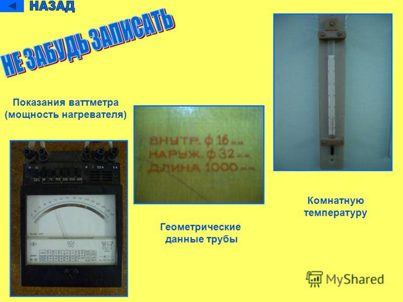 Показания ваттметра (мощность нагревателя) Геометрические данные трубы Комнатную температуру