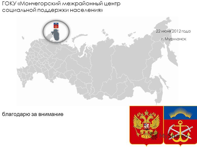 благодарю за внимание 22 июня 2012 года г. Мурманск ГОКУ «Мончегорский межрайонный центр социальной поддержки населения»