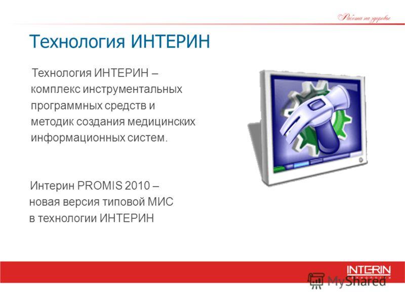 Технология ИНТЕРИН Технология ИНТЕРИН – комплекс инструментальных программных средств и методик создания медицинских информационных систем. Интерин PROMIS 2010 – новая версия типовой МИС в технологии ИНТЕРИН