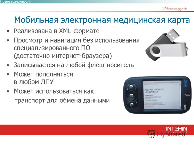 Мобильная электронная медицинская карта Новые возможности Реализована в XML-формате Просмотр и навигация без использования специализированного ПО (достаточно интернет-браузера) Записывается на любой флеш-носитель Может пополняться в любом ЛПУ Может и