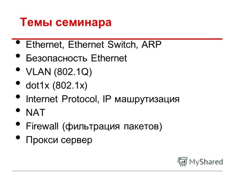 Темы семинара Ethernet, Ethernet Switch, ARP Безопасность Ethernet VLAN (802.1Q) dot1x (802.1x) Internet Protocol, IP машрутизация NAT Firewall (фильтрация пакетов) Прокси сервер