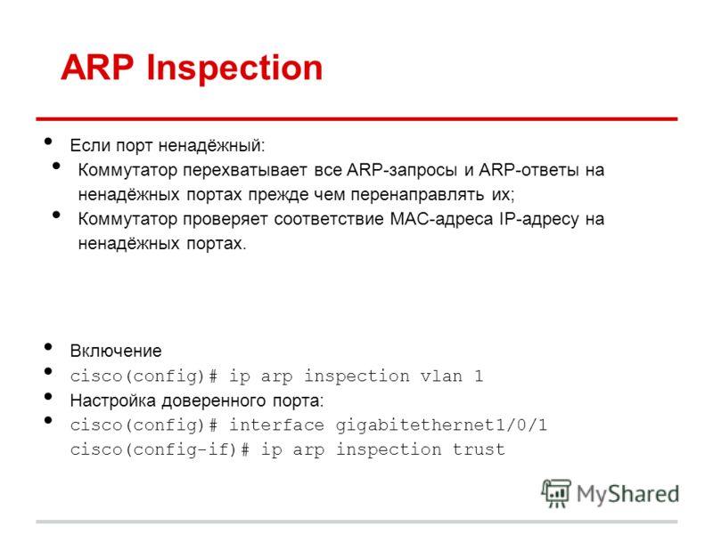 ARP Inspection Если порт ненадёжный: Коммутатор перехватывает все ARP-запросы и ARP-ответы на ненадёжных портах прежде чем перенаправлять их; Коммутатор проверяет соответствие MAC-адреса IP-адресу на ненадёжных портах. Включение cisco(config)# ip arp