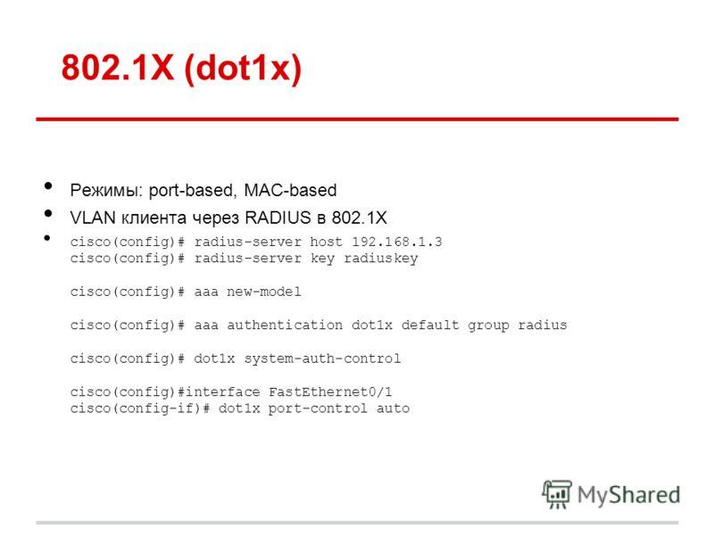 802.1X (dot1x) Режимы: port-based, MAC-based VLAN клиента через RADIUS в 802.1X cisco(config)# radius-server host 192.168.1.3 cisco(config)# radius-server key radiuskey cisco(config)# aaa new-model cisco(config)# aaa authentication dot1x default grou