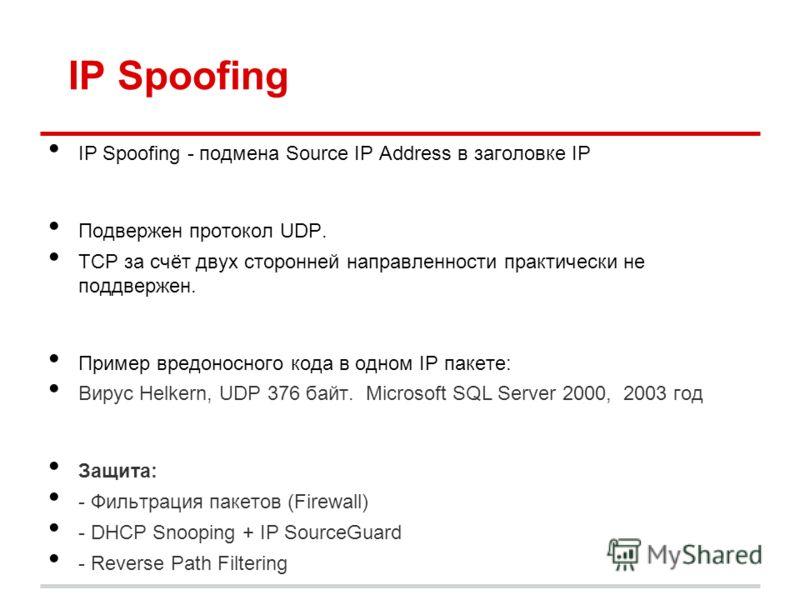 IP Spoofing IP Spoofing - подмена Source IP Address в заголовке IP Подвержен протокол UDP. TCP за счёт двух сторонней направленности практически не поддвержен. Пример вредоносного кода в одном IP пакете: Вирус Helkern, UDP 376 байт. Microsoft SQL Ser