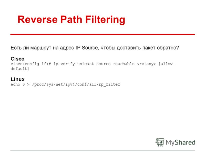 Reverse Path Filtering Есть ли маршрут на адрес IP Source, чтобы доставить пакет обратно? Cisco cisco(config-if)# ip verify unicast source reachable [allow- default] Linux echo 0 > /proc/sys/net/ipv4/conf/all/rp_filter