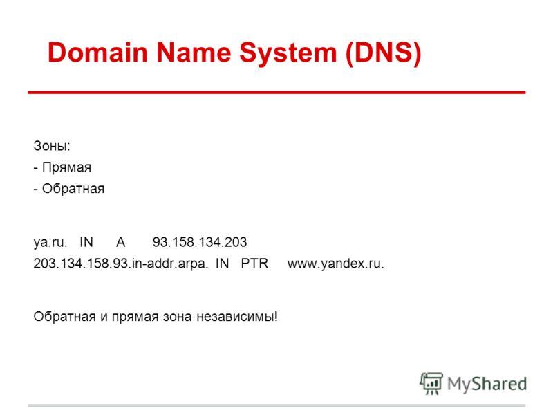 Domain Name System (DNS) Зоны: - Прямая - Обратная ya.ru. IN A 93.158.134.203 203.134.158.93.in-addr.arpa. IN PTR www.yandex.ru. Обратная и прямая зона независимы!