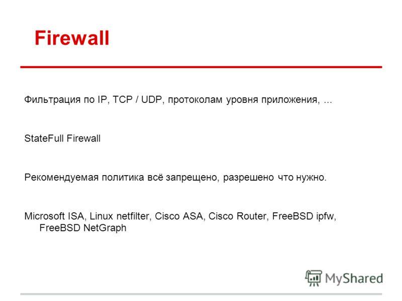 Firewall Фильтрация по IP, TCP / UDP, протоколам уровня приложения,... StateFull Firewall Рекомендуемая политика всё запрещено, разрешено что нужно. Microsoft ISA, Linux netfilter, Cisco ASA, Cisco Router, FreeBSD ipfw, FreeBSD NetGraph