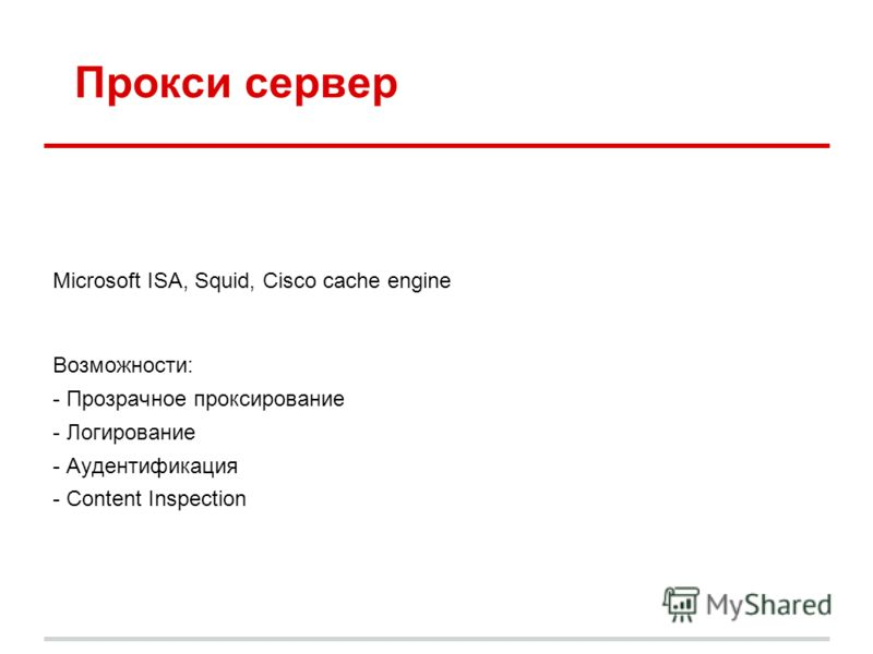 Microsoft ISA, Squid, Cisco cache engine Возможности: - Прозрачное проксирование - Логирование - Аудентификация - Content Inspection Прокси сервер