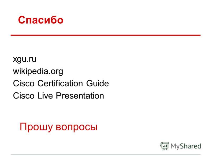 Спасибо xgu.ru wikipedia.org Cisco Certification Guide Cisco Live Presentation Прошу вопросы