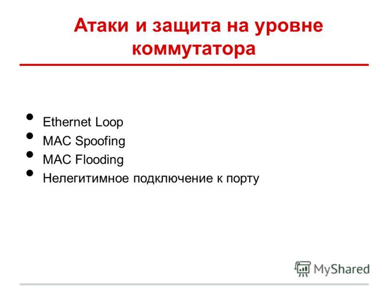 Атаки и защита на уровне коммутатора Ethernet Loop MAC Spoofing MAC Flooding Нелегитимное подключение к порту