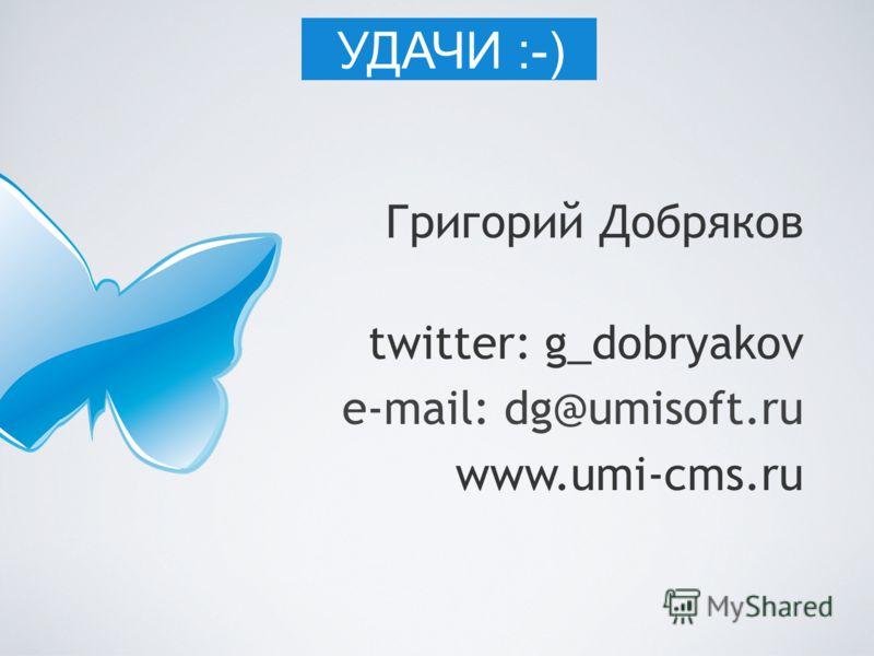 Григорий Добряков twitter: g_dobryakov e-mail: dg@umisoft.ru www.umi-cms.ru УДАЧИ :-)