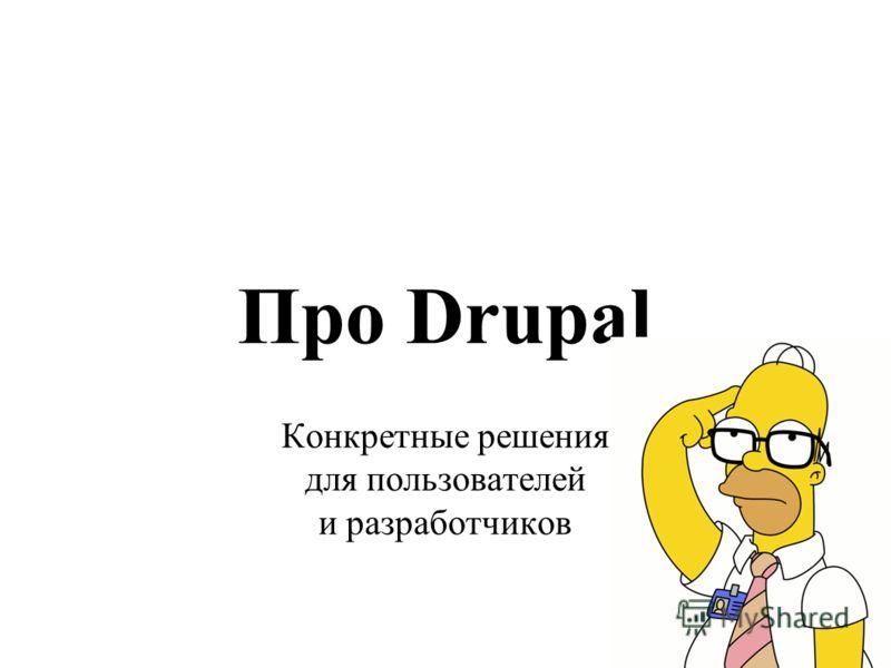Про Drupal Конкретные решения для пользователей и разработчиков
