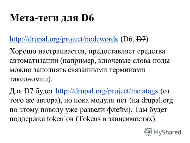 Мета-теги для D6 http://drupal.org/project/nodewordshttp://drupal.org/project/nodewords (D6, D7) Хорошо настраивается, предоставляет средства автоматизации (например, ключевые слова ноды можно заполнять связанными терминами таксономии). Для D7 будет